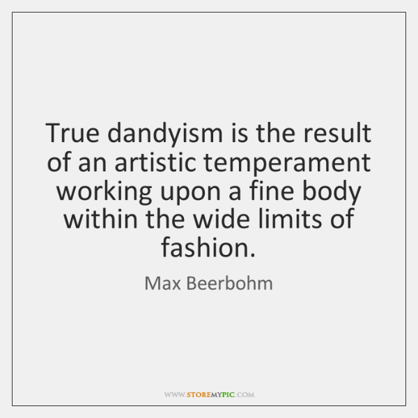 True dandyism is the result of an artistic temperament working upon a ...