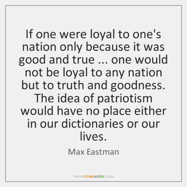 If one were loyal to one's nation only because it was good ...