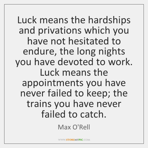 Luck means the hardships and privations which you have not hesitated to ...