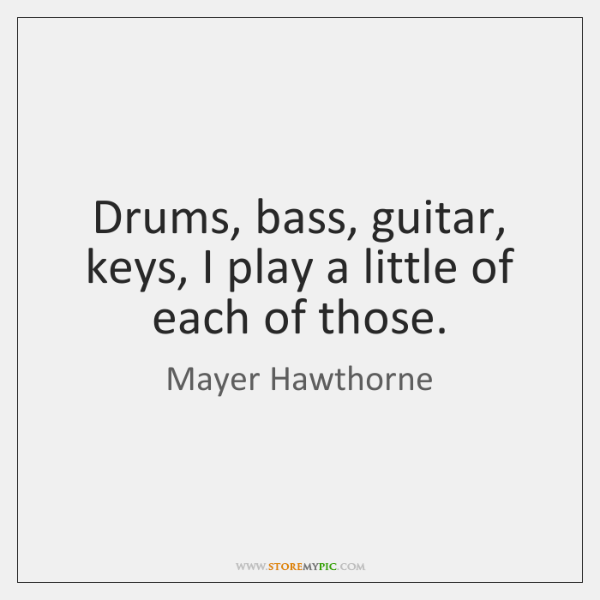 Drums, bass, guitar, keys, I play a little of each of those.