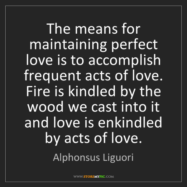 Alphonsus Liguori: The means for maintaining perfect love is to accomplish...