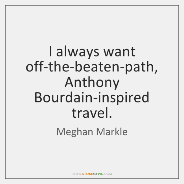 I always want off-the-beaten-path, Anthony Bourdain-inspired travel.