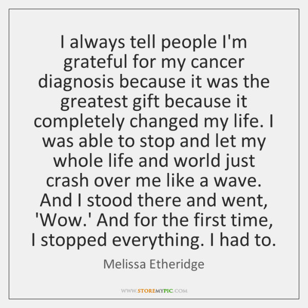 I always tell people I'm grateful for my cancer diagnosis because it ...