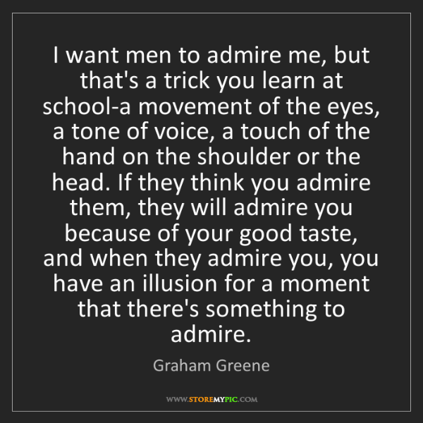 Graham Greene: I want men to admire me, but that's a trick you learn...