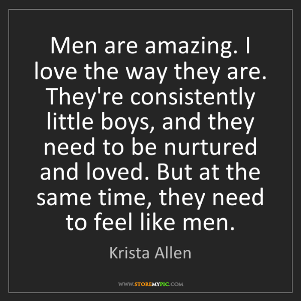 Krista Allen: Men are amazing. I love the way they are. They're consistently...