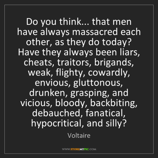 Voltaire: Do you think... that men have always massacred each other,...