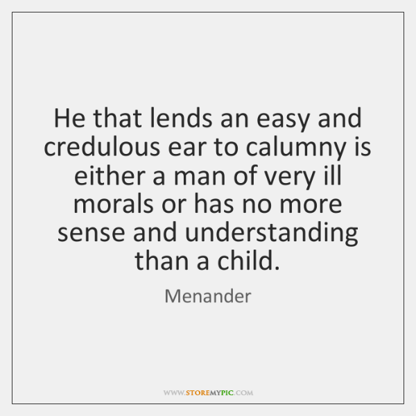 He that lends an easy and credulous ear to calumny is either ...