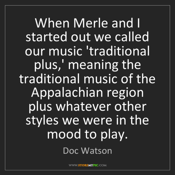 Doc Watson: When Merle and I started out we called our music 'traditional...