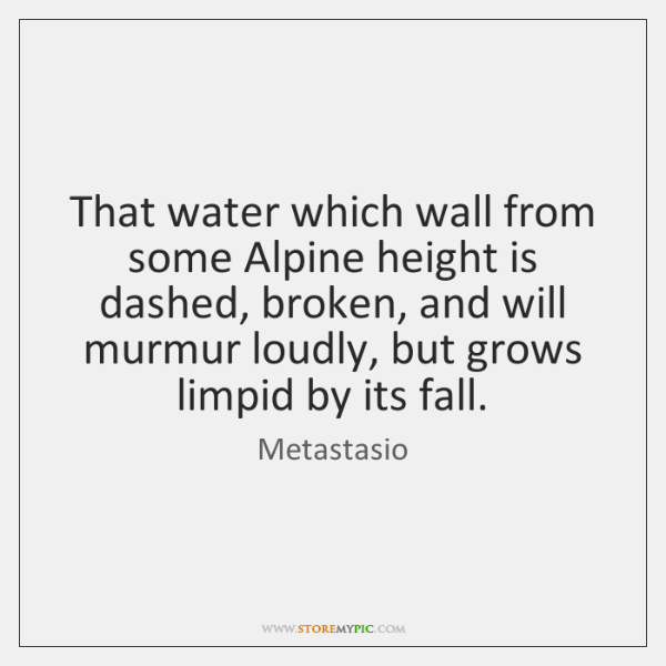 That water which wall from some Alpine height is dashed, broken, and ...