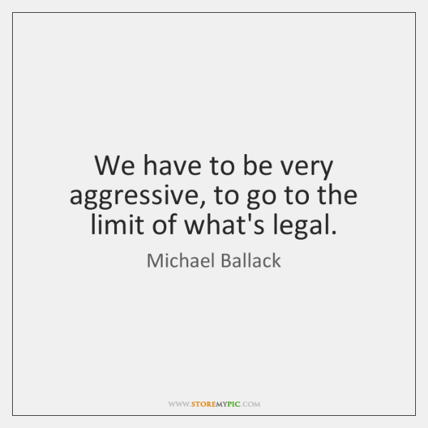 We have to be very aggressive, to go to the limit of ...