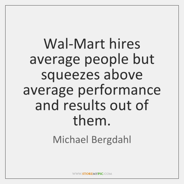 Wal-Mart hires average people but squeezes above average performance and results out ...