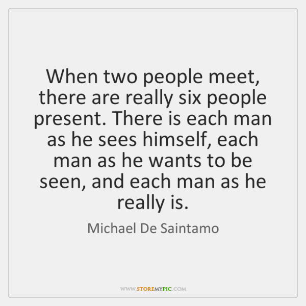 When two people meet, there are really six people present. There is ...