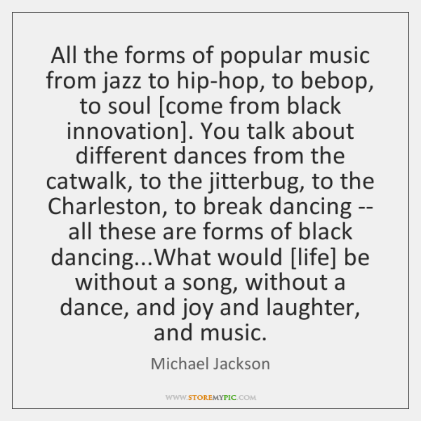 All the forms of popular music from jazz to hip-hop, to bebop, ...