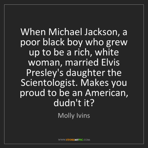 Molly Ivins: When Michael Jackson, a poor black boy who grew up to...