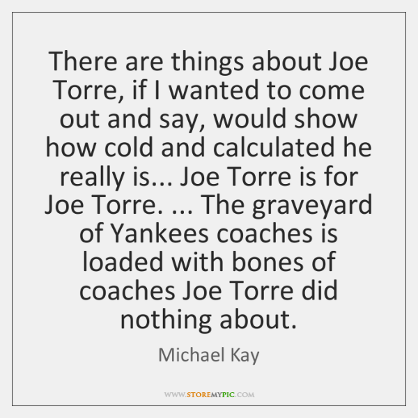 There are things about Joe Torre, if I wanted to come out ...