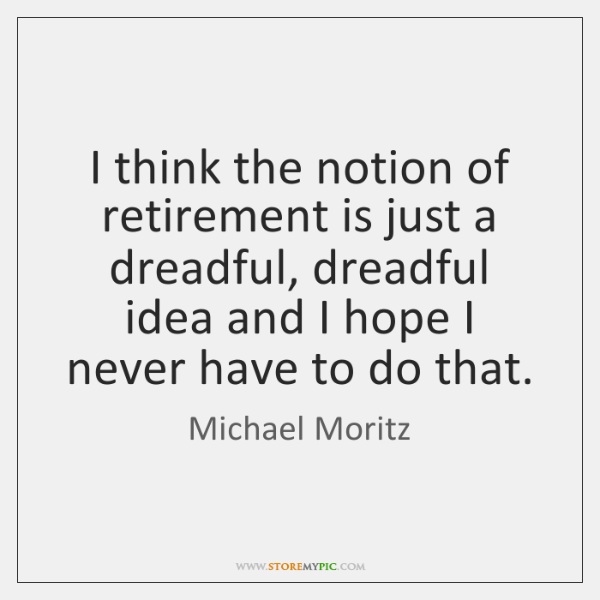 I think the notion of retirement is just a dreadful, dreadful idea ...