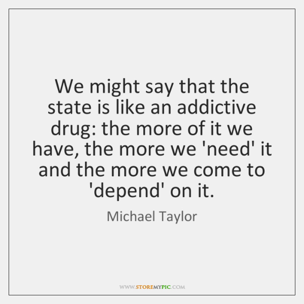We might say that the state is like an addictive drug: the ...