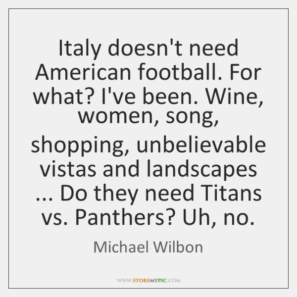 Italy doesn't need American football. For what? I've been. Wine, women, song, ...