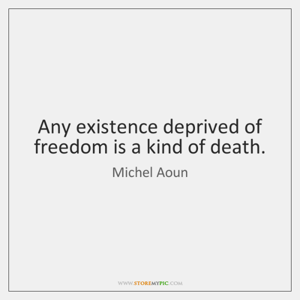 Any existence deprived of freedom is a kind of death.