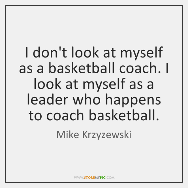 I don't look at myself as a basketball coach. I look at ...