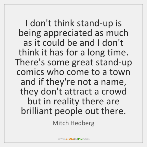 I don't think stand-up is being appreciated as much as it could ...