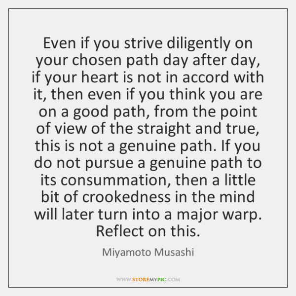 Even if you strive diligently on your chosen path day after day, ...
