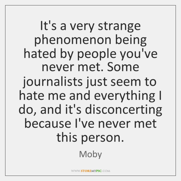 It's a very strange phenomenon being hated by people you've never met. ...