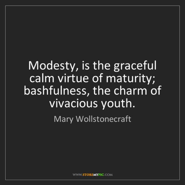 Mary Wollstonecraft: Modesty, is the graceful calm virtue of maturity; bashfulness,...