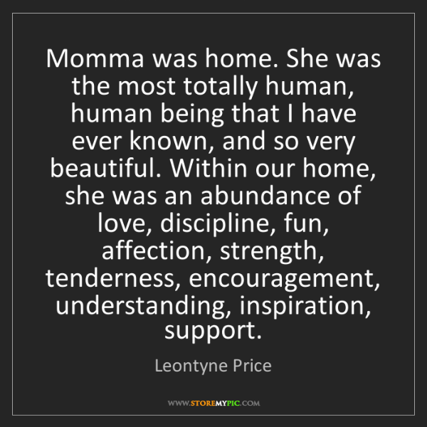 Leontyne Price: Momma was home. She was the most totally human, human...