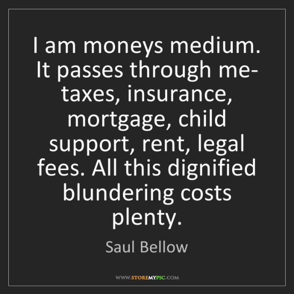 Saul Bellow: I am moneys medium. It passes through me- taxes, insurance,...