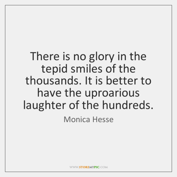 There is no glory in the tepid smiles of the thousands. It ...