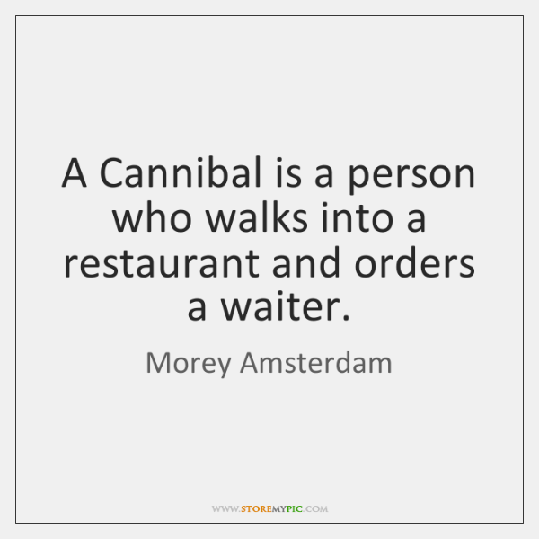 A Cannibal is a person who walks into a restaurant and orders ...