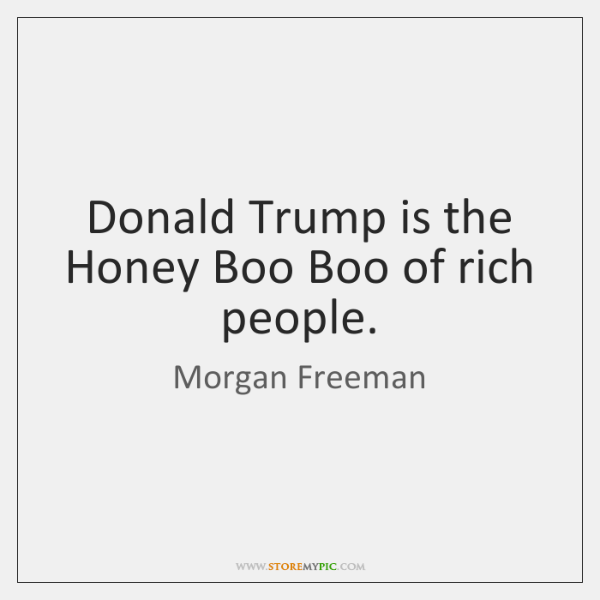Donald Trump is the Honey Boo Boo of rich people.