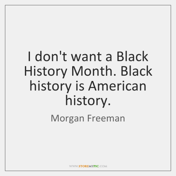 I don't want a Black History Month. Black history is American history.