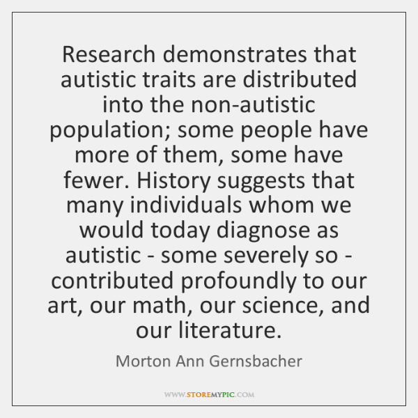Research demonstrates that autistic traits are distributed into the non-autistic population; some ..