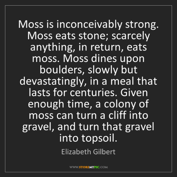 Elizabeth Gilbert: Moss is inconceivably strong. Moss eats stone; scarcely...