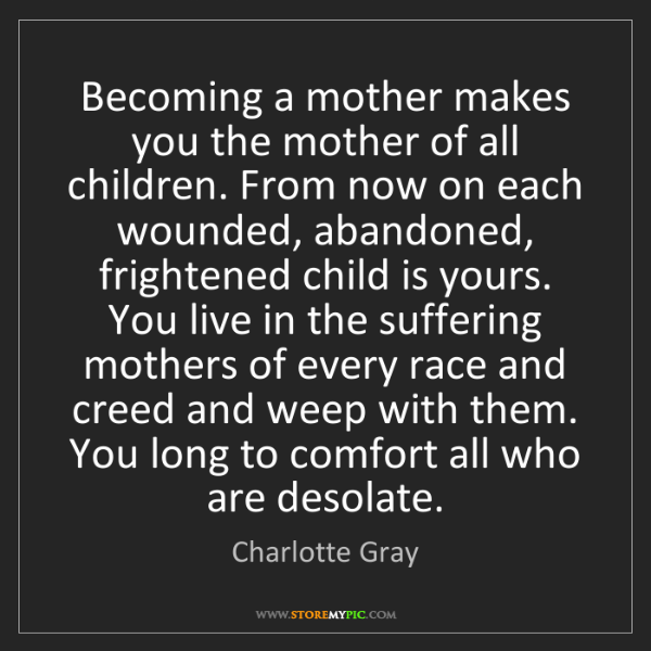 Charlotte Gray: Becoming a mother makes you the mother of all children....