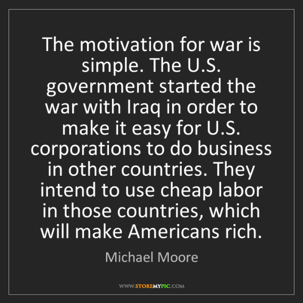 Michael Moore: The motivation for war is simple. The U.S. government...