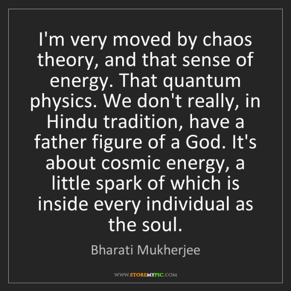Bharati Mukherjee: I'm very moved by chaos theory, and that sense of energy....