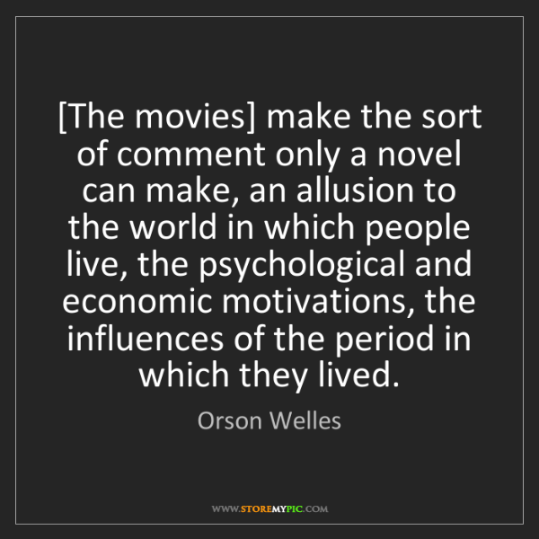 Orson Welles: [The movies] make the sort of comment only a novel can...