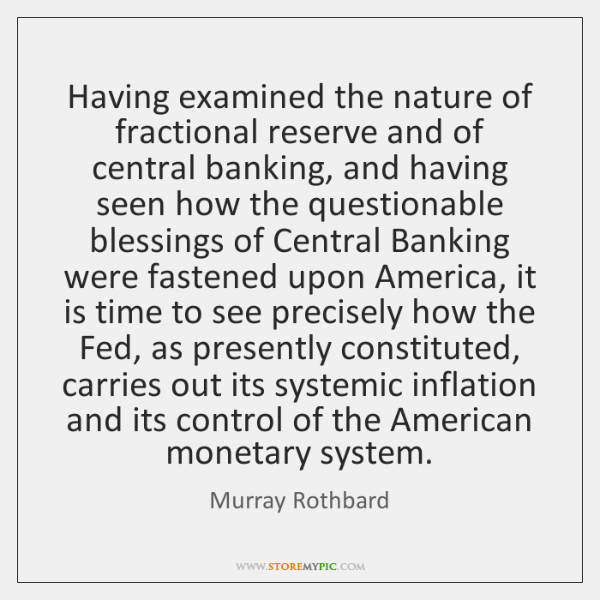 Having examined the nature of fractional reserve and of central banking, and ...