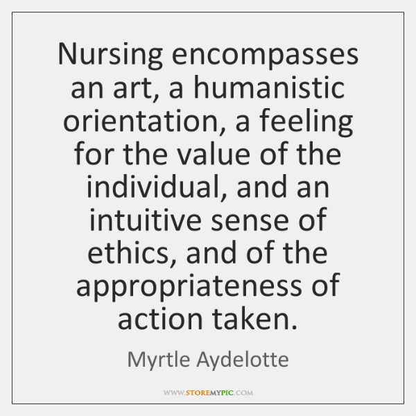 Nursing encompasses an art, a humanistic orientation, a feeling for the value ...
