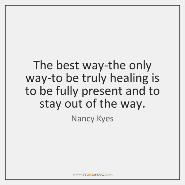 The best way-the only way-to be truly healing is to be fully ...