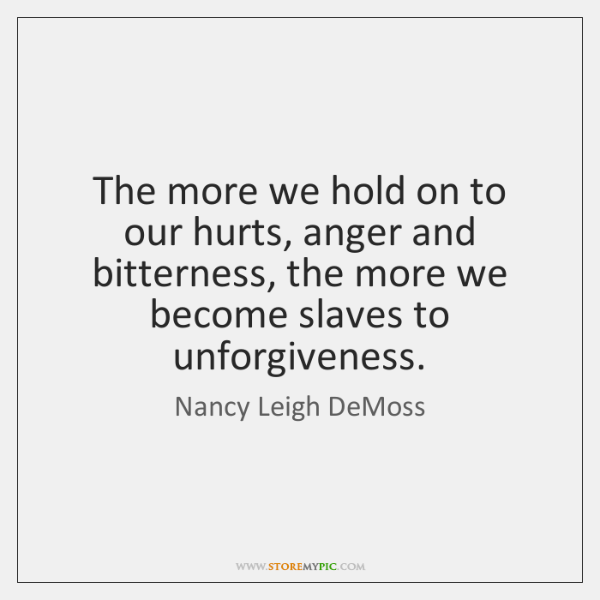 The more we hold on to our hurts, anger and bitterness, the ...
