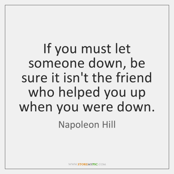 If You Must Let Someone Down Be Sure It Isnt The Friend