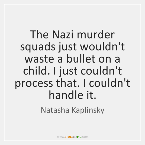 The Nazi murder squads just wouldn't waste a bullet on a child. ...