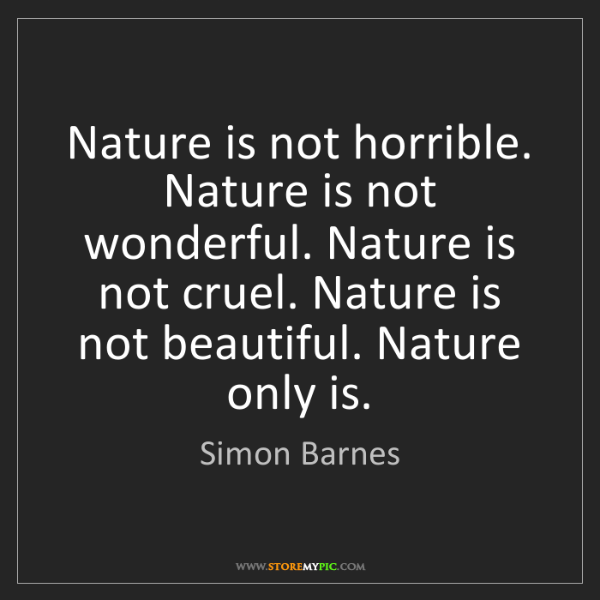 Simon Barnes: Nature is not horrible. Nature is not wonderful. Nature...