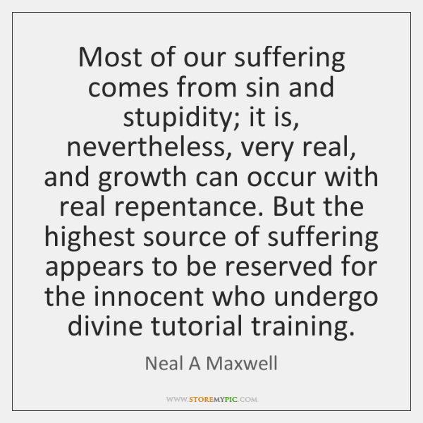Most of our suffering comes from sin and stupidity; it is, nevertheless, ...