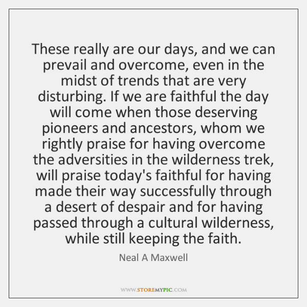 These really are our days, and we can prevail and overcome, even ...