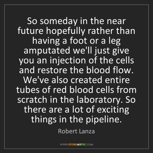 Robert Lanza: So someday in the near future hopefully rather than having...
